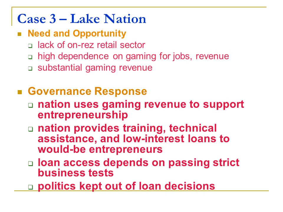 Case 3 – Lake Nation Need and Opportunity  lack of on-rez retail sector  high dependence on gaming for jobs, revenue  substantial gaming revenue Governance Response  nation uses gaming revenue to support entrepreneurship  nation provides training, technical assistance, and low-interest loans to would-be entrepreneurs  loan access depends on passing strict business tests  politics kept out of loan decisions