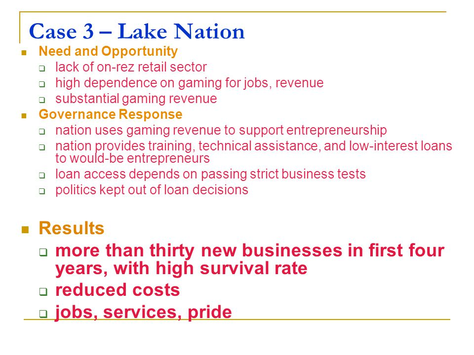 Case 3 – Lake Nation Need and Opportunity  lack of on-rez retail sector  high dependence on gaming for jobs, revenue  substantial gaming revenue Governance Response  nation uses gaming revenue to support entrepreneurship  nation provides training, technical assistance, and low-interest loans to would-be entrepreneurs  loan access depends on passing strict business tests  politics kept out of loan decisions Results  more than thirty new businesses in first four years, with high survival rate  reduced costs  jobs, services, pride