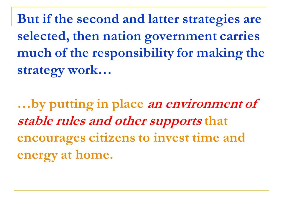 But if the second and latter strategies are selected, then nation government carries much of the responsibility for making the strategy work… …by putting in place an environment of stable rules and other supports that encourages citizens to invest time and energy at home.