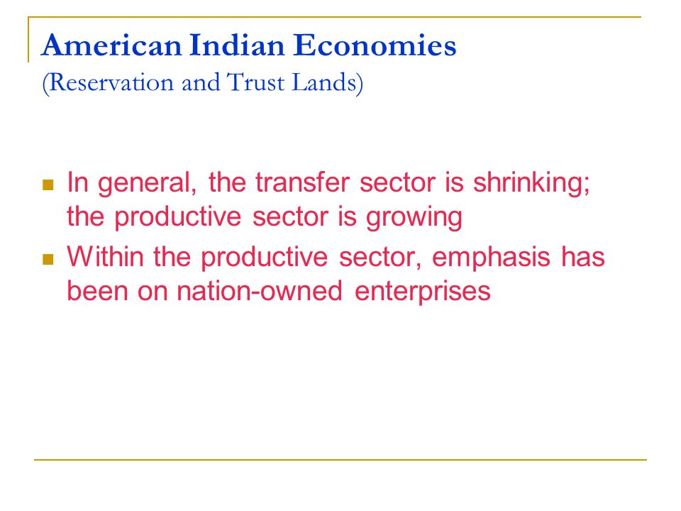 American Indian Economies (Reservation and Trust Lands) In general, the transfer sector is shrinking; the productive sector is growing Within the productive sector, emphasis has been on nation-owned enterprises