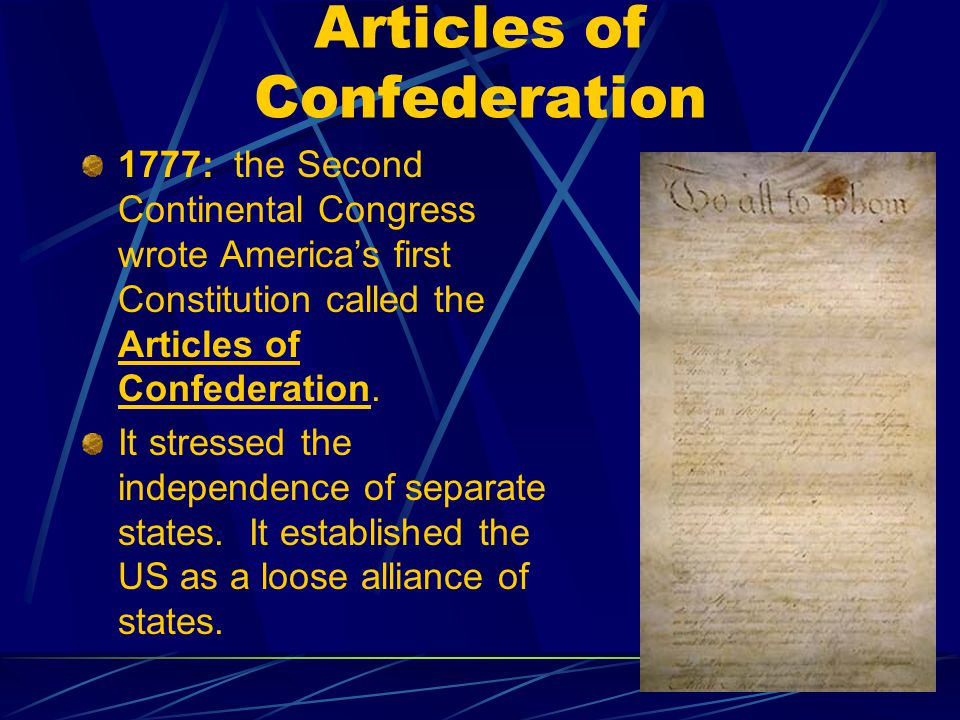 Articles of Confederation 1777: the Second Continental Congress wrote America's first Constitution called the Articles of Confederation.