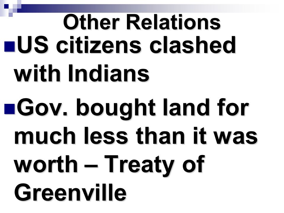 Other Relations US citizens clashed with Indians US citizens clashed with Indians Gov. bought land for much less than it was worth – Treaty of Greenvi