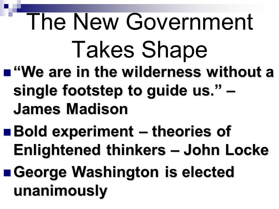 """The New Government Takes Shape """"We are in the wilderness without a single footstep to guide us."""" – James Madison """"We are in the wilderness without a s"""