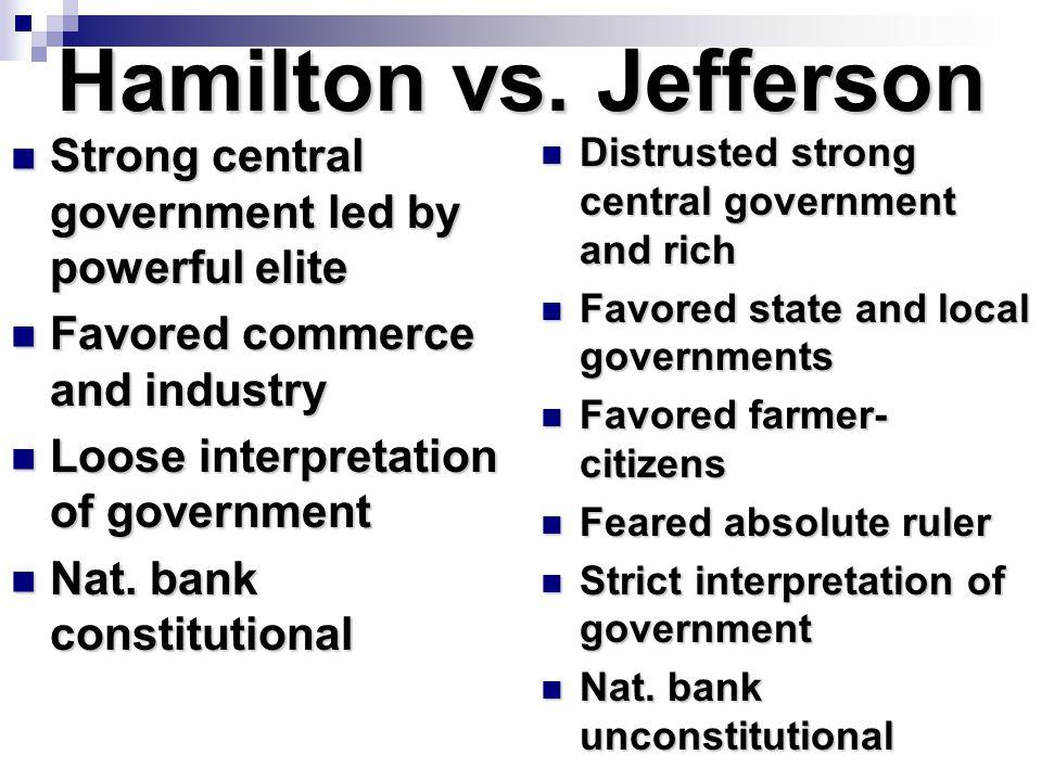 Hamilton vs. Jefferson Strong central government led by powerful elite Strong central government led by powerful elite Favored commerce and industry F