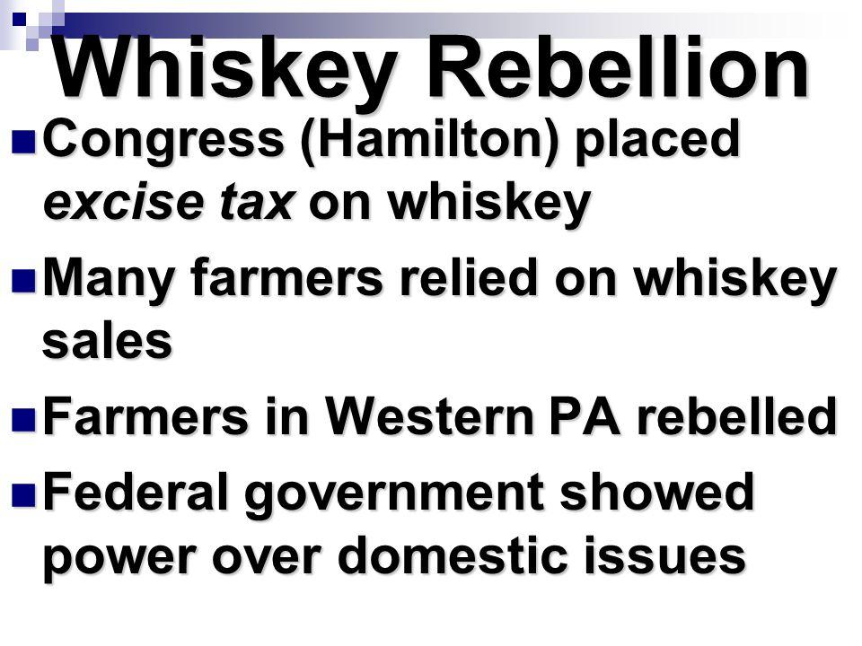Whiskey Rebellion Congress (Hamilton) placed excise tax on whiskey Congress (Hamilton) placed excise tax on whiskey Many farmers relied on whiskey sal