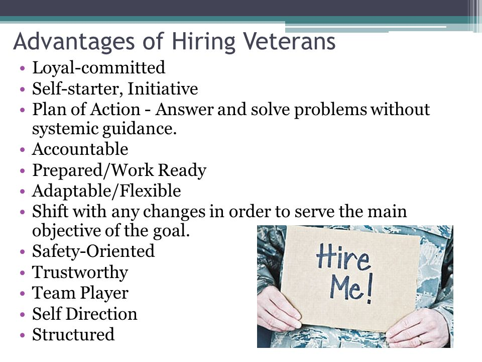 Advantages of Hiring Veterans Loyal-committed Self-starter, Initiative Plan of Action - Answer and solve problems without systemic guidance. Accountab