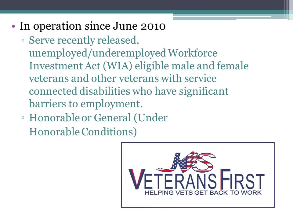 In operation since June 2010 ▫Serve recently released, unemployed/underemployed Workforce Investment Act (WIA) eligible male and female veterans and o