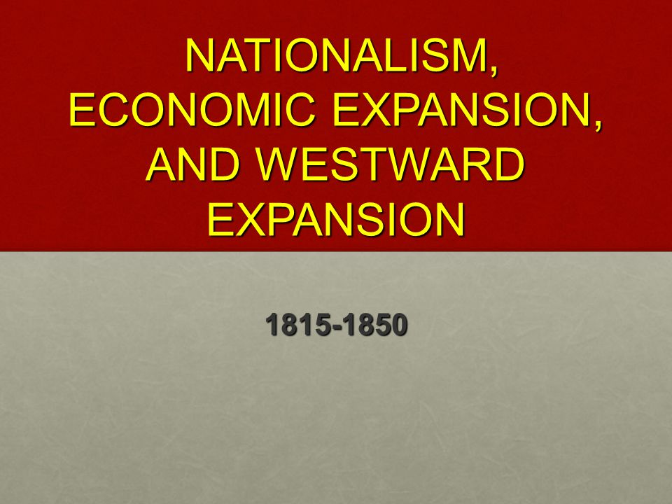 NATIONALISM, ECONOMIC EXPANSION, AND WESTWARD EXPANSION NATIONALISM, ECONOMIC EXPANSION, AND WESTWARD EXPANSION 1815-1850