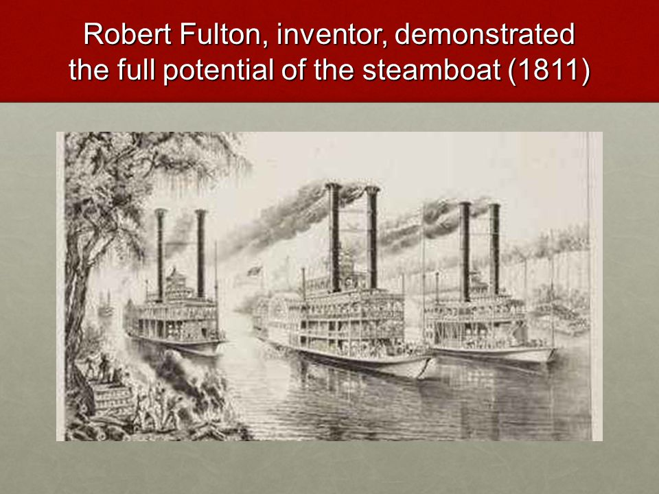 Robert Fulton, inventor, demonstrated the full potential of the steamboat (1811)