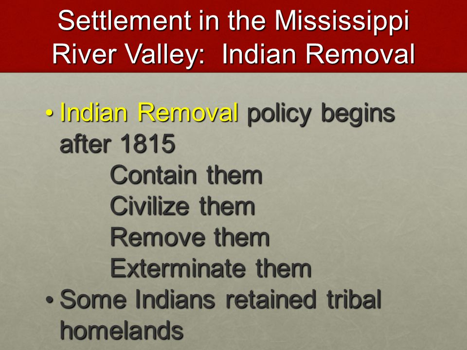 Settlement in the Mississippi River Valley: Indian Removal Indian Removal policy begins after 1815 Indian Removal policy begins after 1815 Contain the