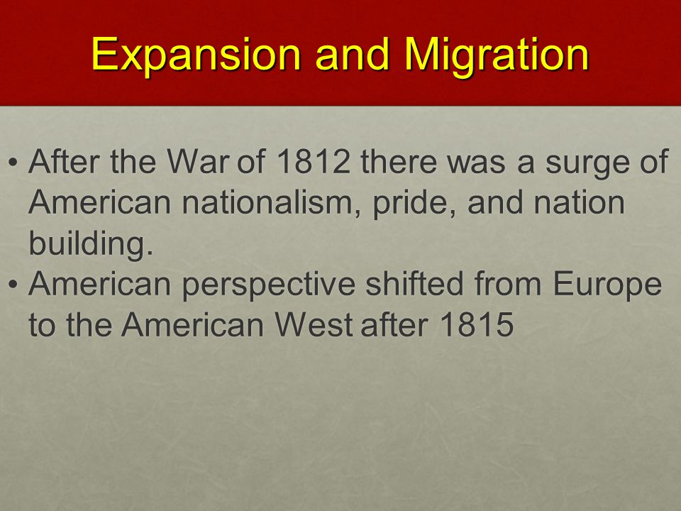 Expansion and Migration After the War of 1812 there was a surge of American nationalism, pride, and nation building. After the War of 1812 there was a