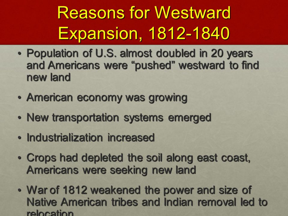 "Reasons for Westward Expansion, 1812-1840 Population of U.S. almost doubled in 20 years and Americans were ""pushed"" westward to find new land Populati"