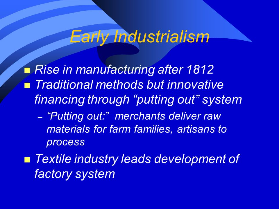 Early Industrialism n Rise in manufacturing after 1812 n Traditional methods but innovative financing through putting out system – Putting out: merchants deliver raw materials for farm families, artisans to process n Textile industry leads development of factory system