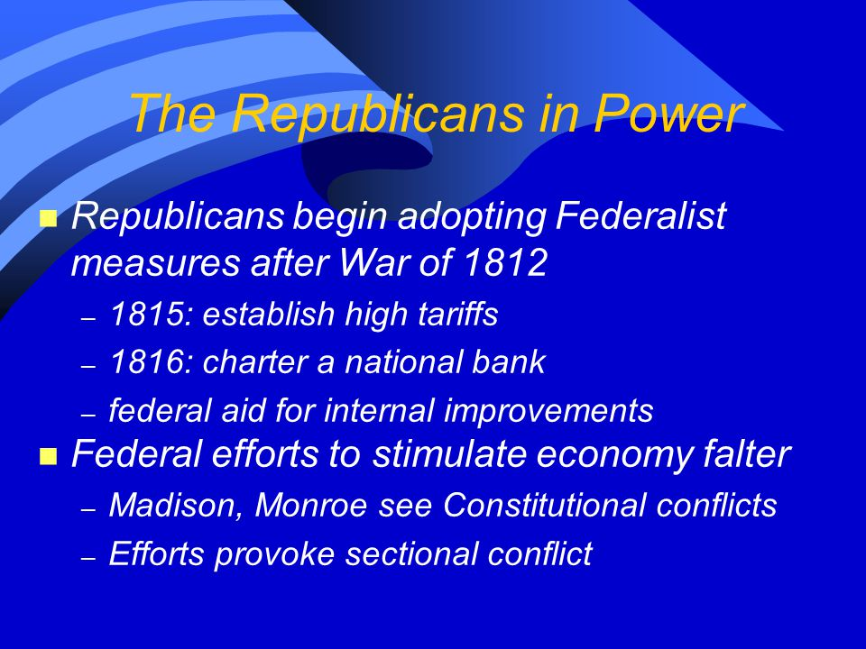 The Republicans in Power n Republicans begin adopting Federalist measures after War of 1812 – 1815: establish high tariffs – 1816: charter a national bank – federal aid for internal improvements n Federal efforts to stimulate economy falter – Madison, Monroe see Constitutional conflicts – Efforts provoke sectional conflict