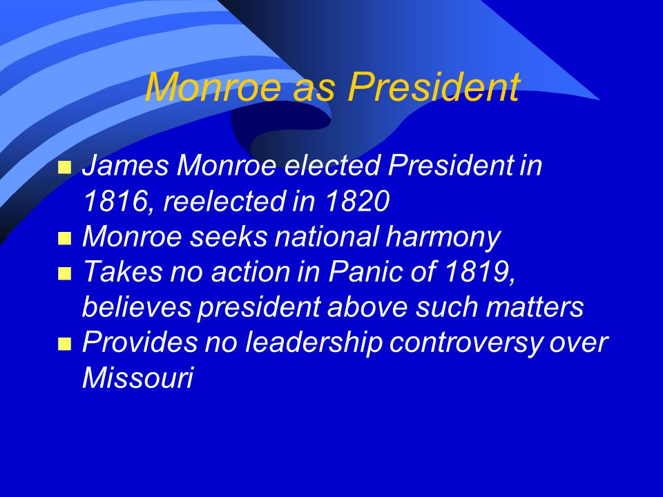 Monroe as President n James Monroe elected President in 1816, reelected in 1820 n Monroe seeks national harmony n Takes no action in Panic of 1819, believes president above such matters n Provides no leadership controversy over Missouri