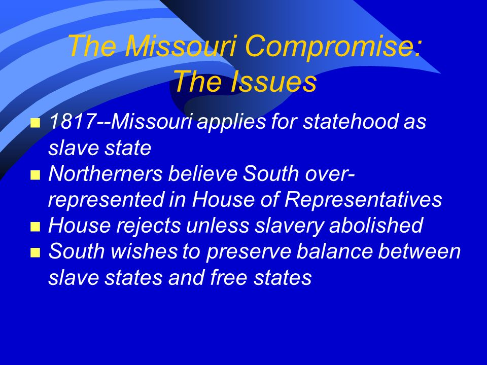 The Missouri Compromise: The Issues n 1817--Missouri applies for statehood as slave state n Northerners believe South over- represented in House of Representatives n House rejects unless slavery abolished n South wishes to preserve balance between slave states and free states