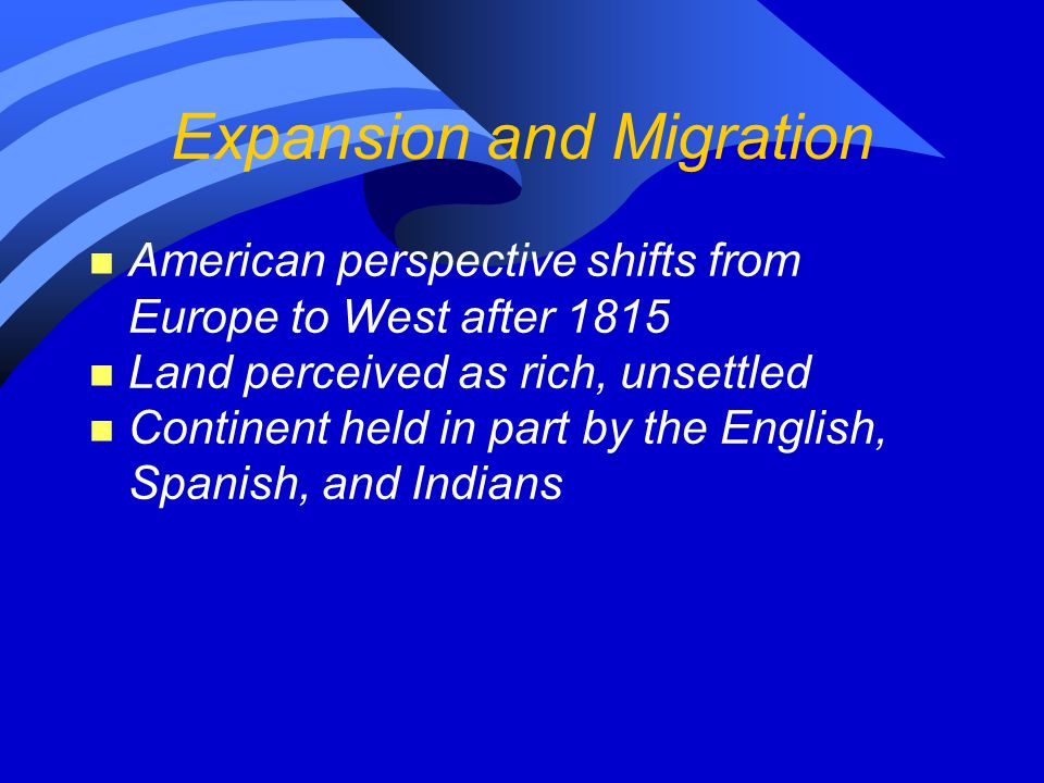 Expansion and Migration n American perspective shifts from Europe to West after 1815 n Land perceived as rich, unsettled n Continent held in part by the English, Spanish, and Indians