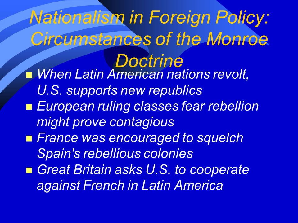 Nationalism in Foreign Policy: Circumstances of the Monroe Doctrine n When Latin American nations revolt, U.S.