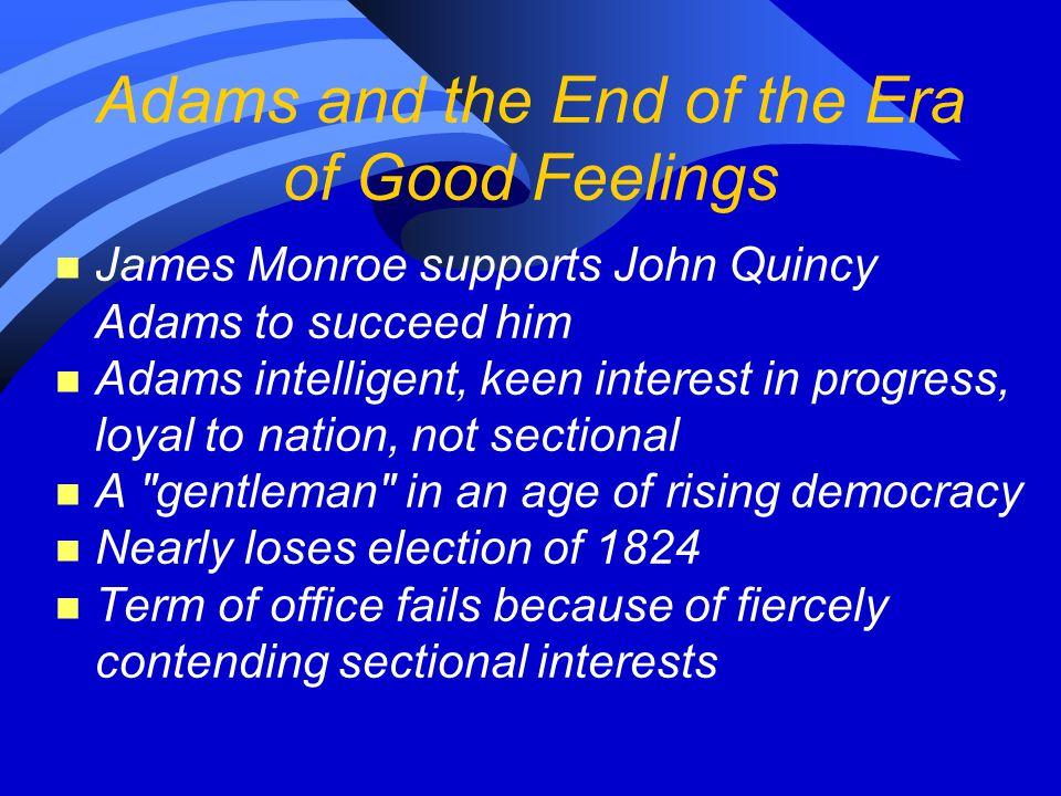 Adams and the End of the Era of Good Feelings n James Monroe supports John Quincy Adams to succeed him n Adams intelligent, keen interest in progress, loyal to nation, not sectional n A gentleman in an age of rising democracy n Nearly loses election of 1824 n Term of office fails because of fiercely contending sectional interests