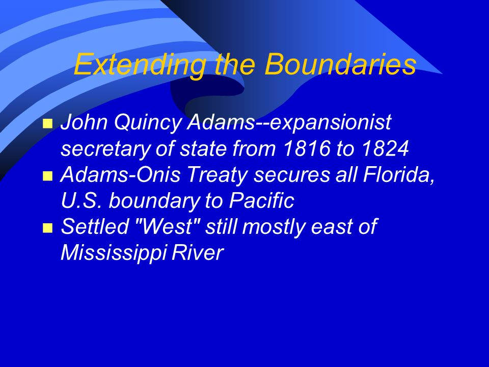Extending the Boundaries n John Quincy Adams--expansionist secretary of state from 1816 to 1824 n Adams-Onis Treaty secures all Florida, U.S.