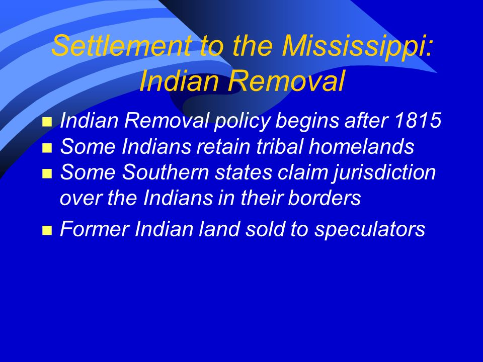 Settlement to the Mississippi: Settlers Move In n Speculators sell land parcels to settlers on credit n Settlers immediately enter commercial farming to pay off debt n Access to markets gained by network of market towns, regional centers n By 1840 over 1/3 of U.S.
