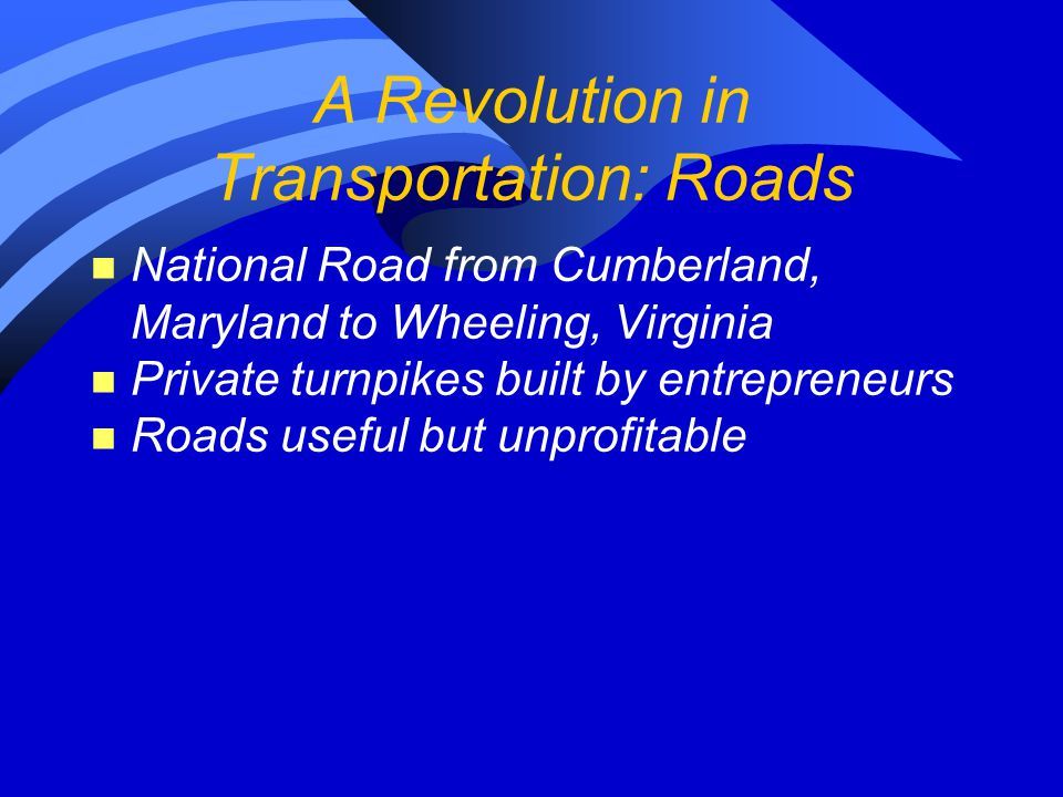 A Revolution in Transportation: Roads n National Road from Cumberland, Maryland to Wheeling, Virginia n Private turnpikes built by entrepreneurs n Roads useful but unprofitable