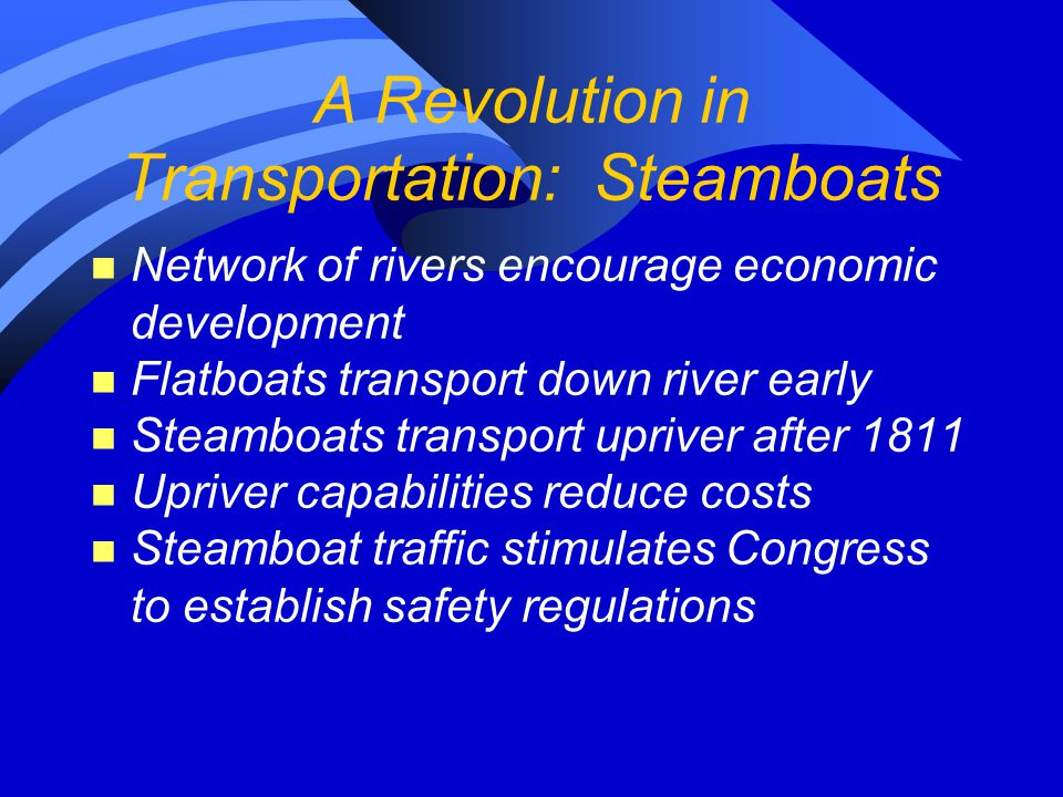 A Revolution in Transportation: Steamboats n Network of rivers encourage economic development n Flatboats transport down river early n Steamboats transport upriver after 1811 n Upriver capabilities reduce costs n Steamboat traffic stimulates Congress to establish safety regulations