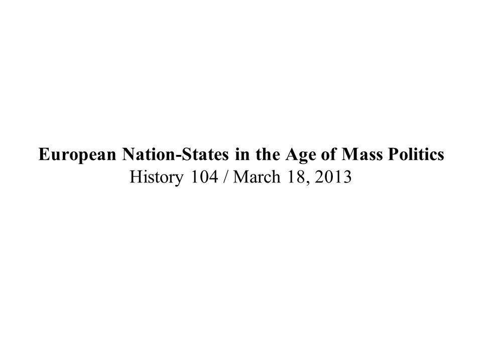European Nation-States in the Age of Mass Politics History 104 / March 18, 2013