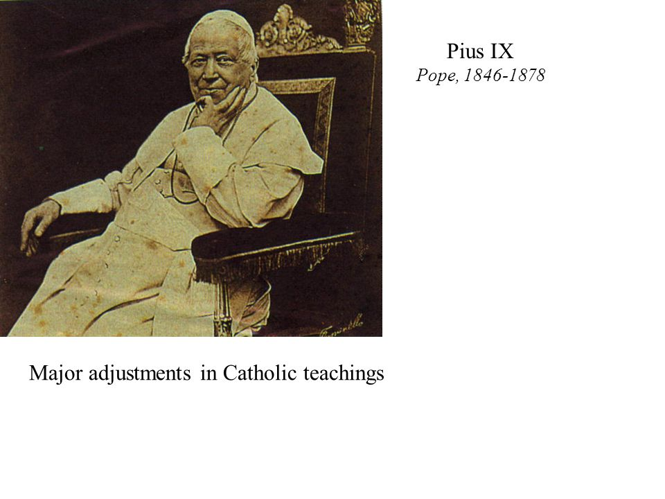 Major adjustments in Catholic teachings Pius IX Pope, 1846-1878