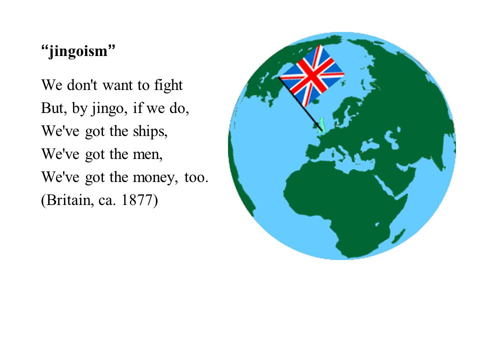jingoism We don t want to fight But, by jingo, if we do, We ve got the ships, We ve got the men, We ve got the money, too.