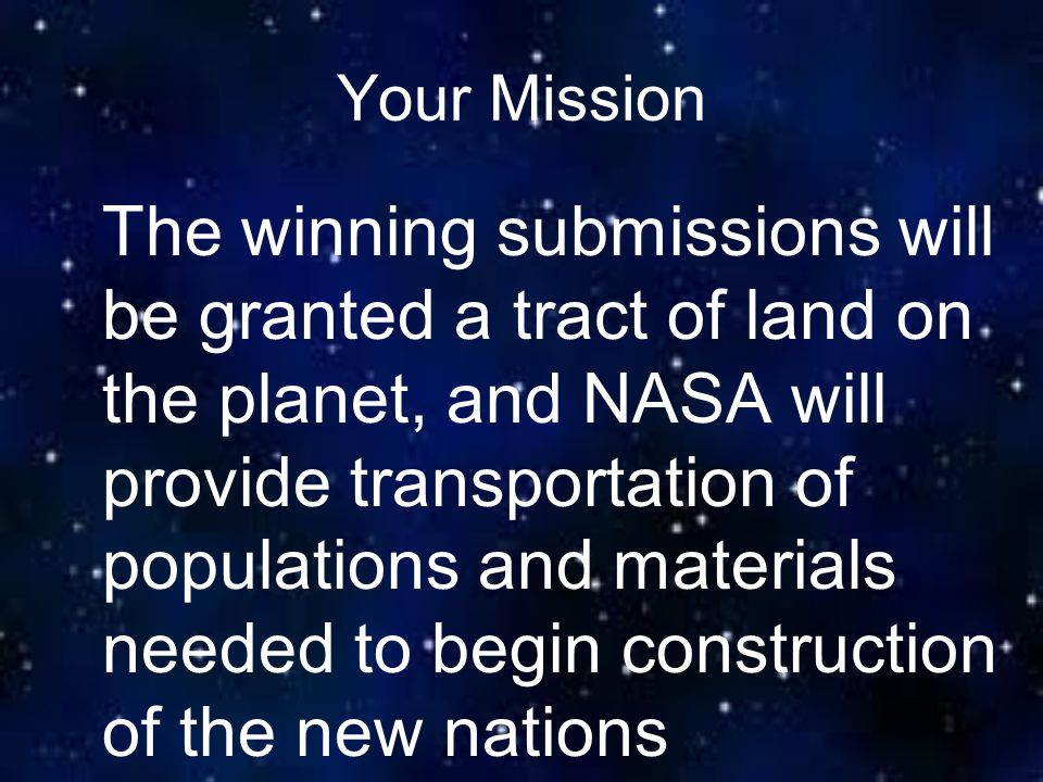 Your Mission The winning submissions will be granted a tract of land on the planet, and NASA will provide transportation of populations and materials