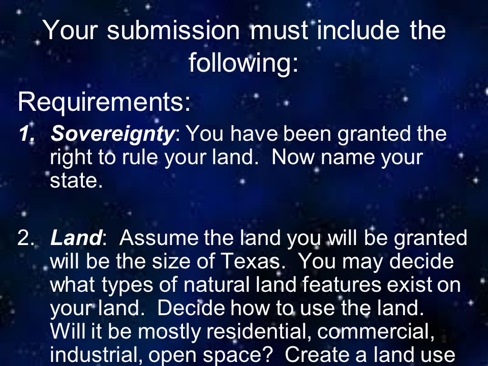 Your submission must include the following: Requirements: 1.Sovereignty: You have been granted the right to rule your land. Now name your state. 2.Lan