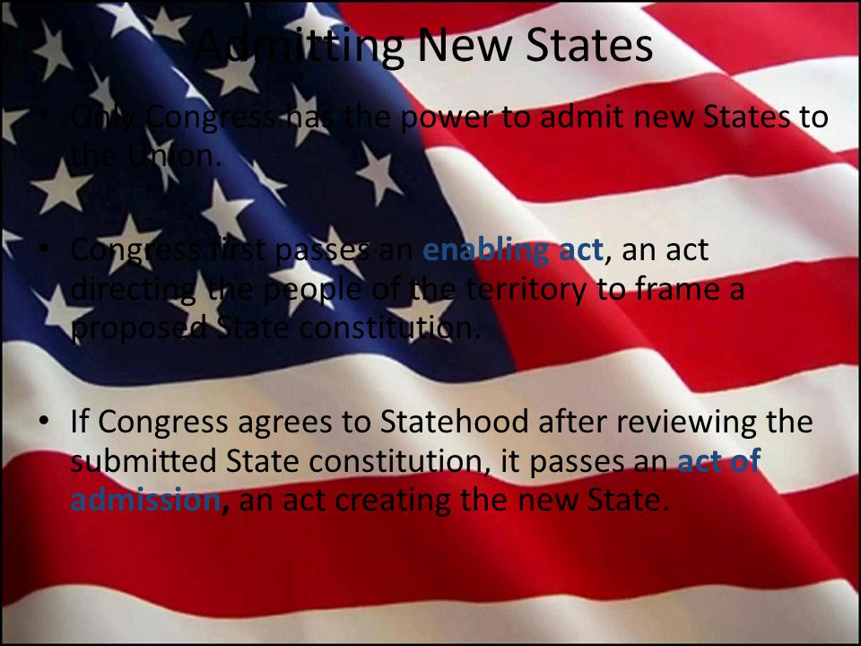 Admitting New States Only Congress has the power to admit new States to the Union. Congress first passes an enabling act, an act directing the people
