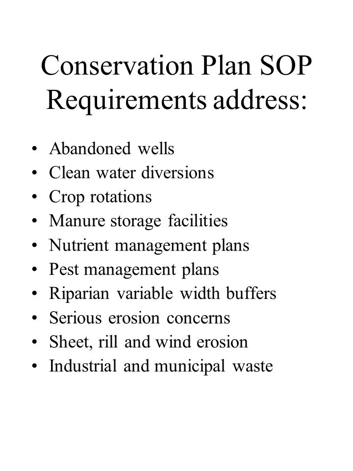 Conservation Plan SOP Requirements address: Abandoned wells Clean water diversions Crop rotations Manure storage facilities Nutrient management plans Pest management plans Riparian variable width buffers Serious erosion concerns Sheet, rill and wind erosion Industrial and municipal waste