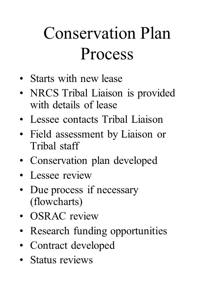 Conservation Plan Process Starts with new lease NRCS Tribal Liaison is provided with details of lease Lessee contacts Tribal Liaison Field assessment by Liaison or Tribal staff Conservation plan developed Lessee review Due process if necessary (flowcharts) OSRAC review Research funding opportunities Contract developed Status reviews