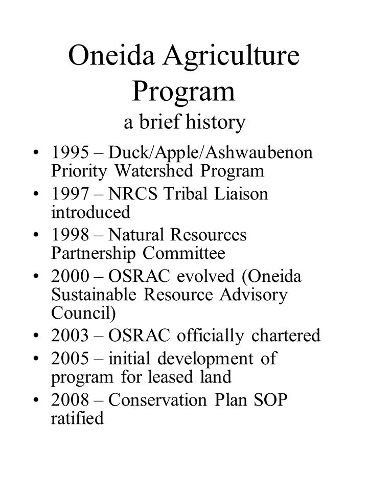 Oneida Agriculture Program a brief history 1995 – Duck/Apple/Ashwaubenon Priority Watershed Program 1997 – NRCS Tribal Liaison introduced 1998 – Natural Resources Partnership Committee 2000 – OSRAC evolved (Oneida Sustainable Resource Advisory Council) 2003 – OSRAC officially chartered 2005 – initial development of program for leased land 2008 – Conservation Plan SOP ratified