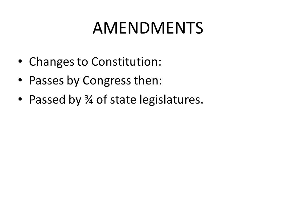 AMENDMENTS Changes to Constitution: Passes by Congress then: Passed by ¾ of state legislatures.
