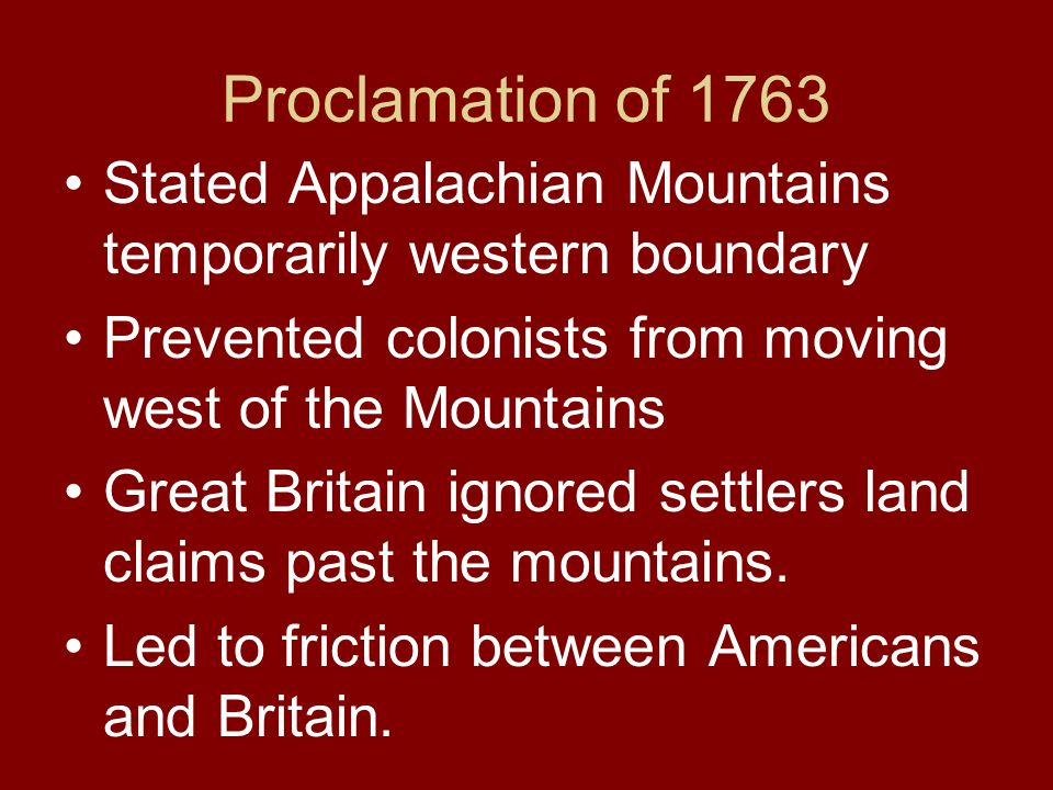 Proclamation of 1763 Stated Appalachian Mountains temporarily western boundary Prevented colonists from moving west of the Mountains Great Britain ign