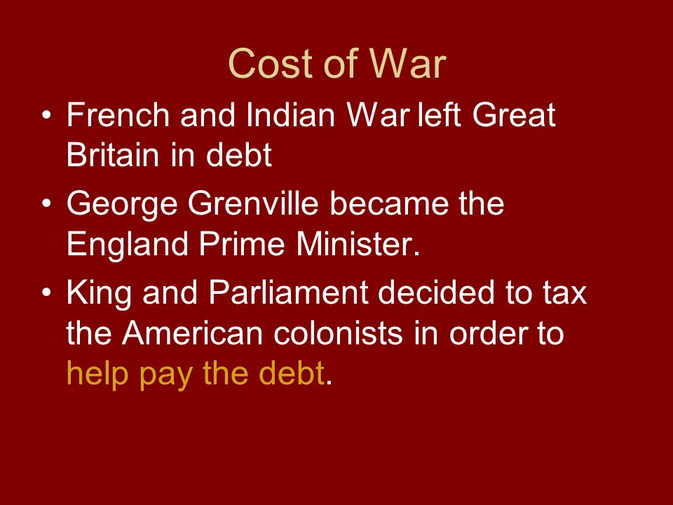 Cost of War French and Indian War left Great Britain in debt George Grenville became the England Prime Minister. King and Parliament decided to tax th