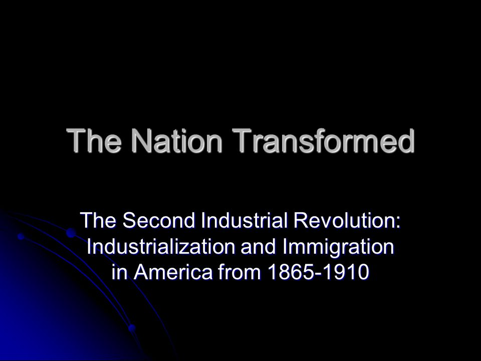 The Nation Transformed The Second Industrial Revolution: Industrialization and Immigration in America from 1865-1910