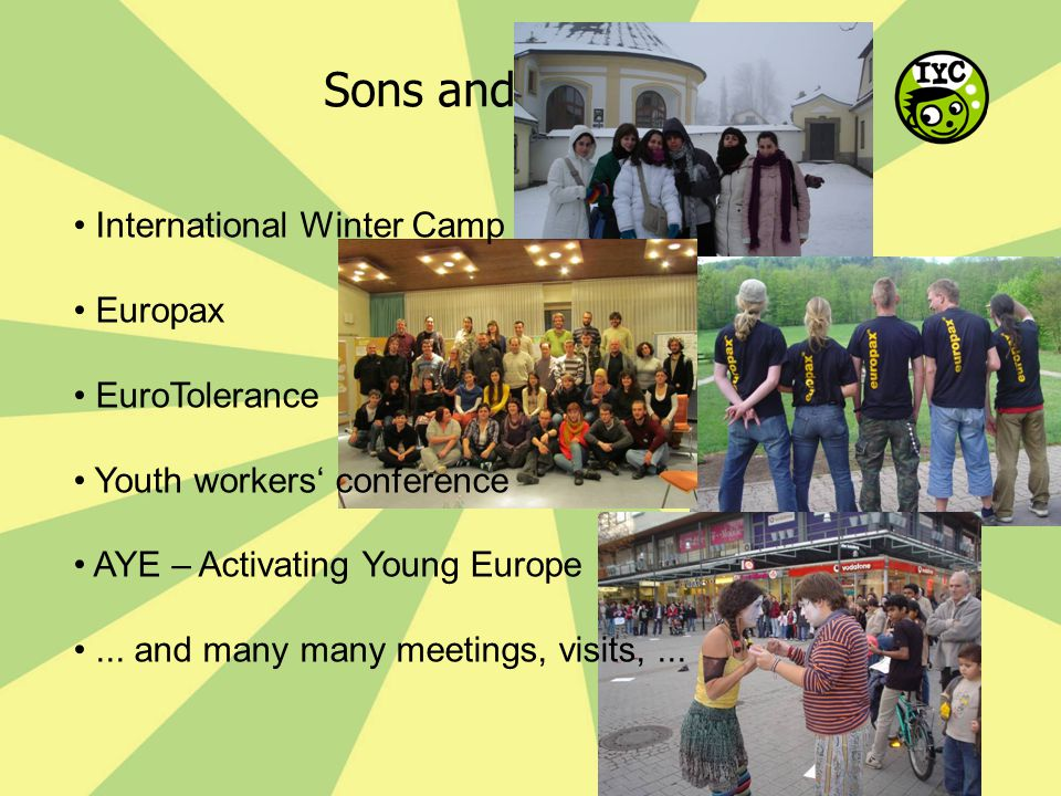 Sons and daughters International Winter Camp Europax EuroTolerance Youth workers' conference AYE – Activating Young Europe... and many many meetings,