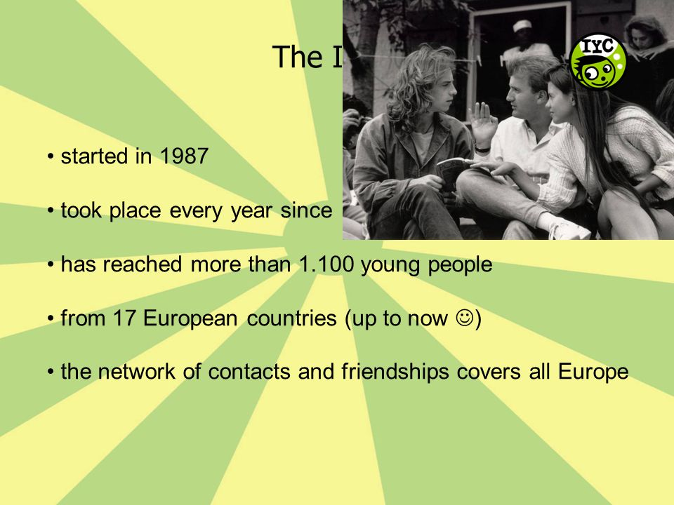 The IYC… started in 1987 took place every year since has reached more than 1.100 young people from 17 European countries (up to now ) the network of c