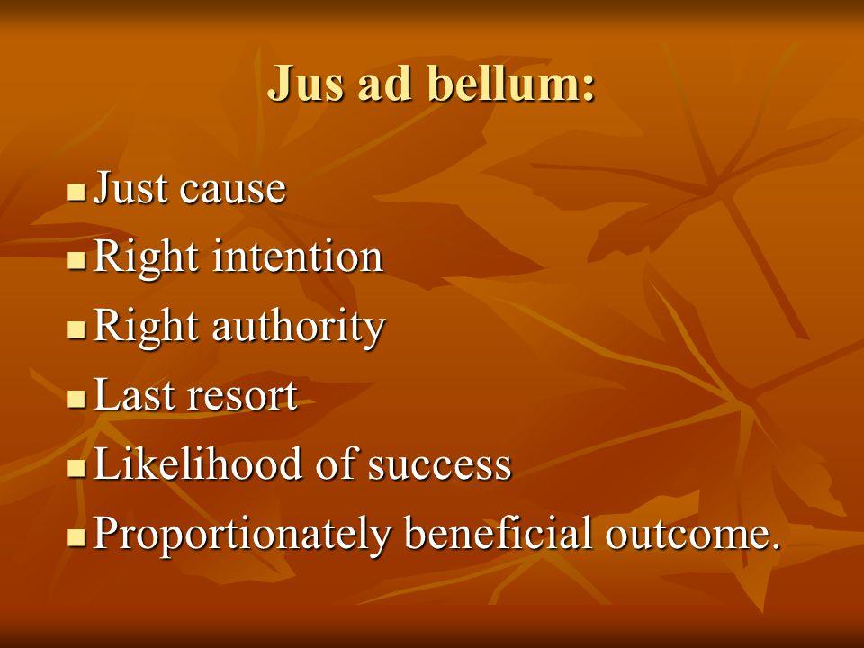 Jus ad bellum: Just cause Just cause Right intention Right intention Right authority Right authority Last resort Last resort Likelihood of success Likelihood of success Proportionately beneficial outcome.