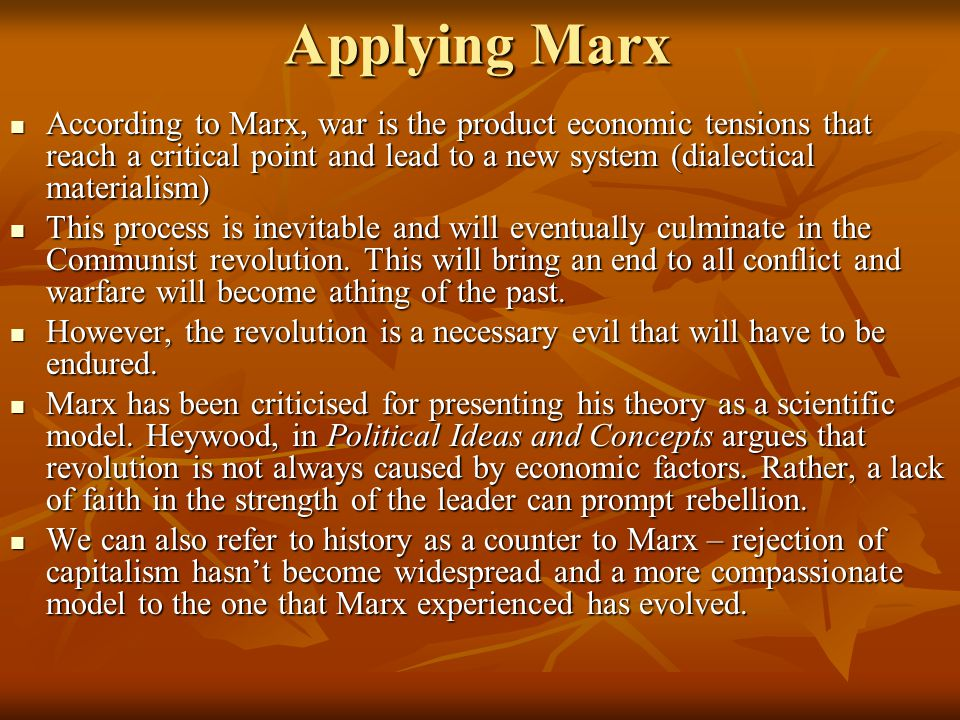 Applying Marx According to Marx, war is the product economic tensions that reach a critical point and lead to a new system (dialectical materialism) According to Marx, war is the product economic tensions that reach a critical point and lead to a new system (dialectical materialism) This process is inevitable and will eventually culminate in the Communist revolution.