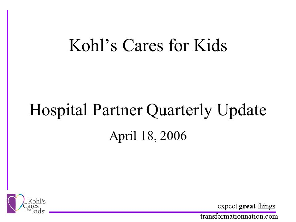 expect great things transformationnation.com Kohl's Cares for Kids Hospital Partner Quarterly Update expect great things transformationnation.com April 18, 2006