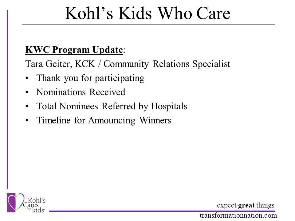 expect great things transformationnation.com Kohl's Kids Who Care KWC Program Update: Tara Geiter, KCK / Community Relations Specialist Thank you for participating Nominations Received Total Nominees Referred by Hospitals Timeline for Announcing Winners