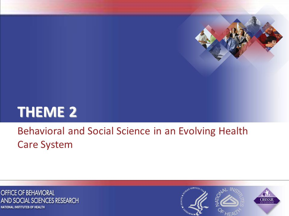 THEME 2 Behavioral and Social Science in an Evolving Health Care System