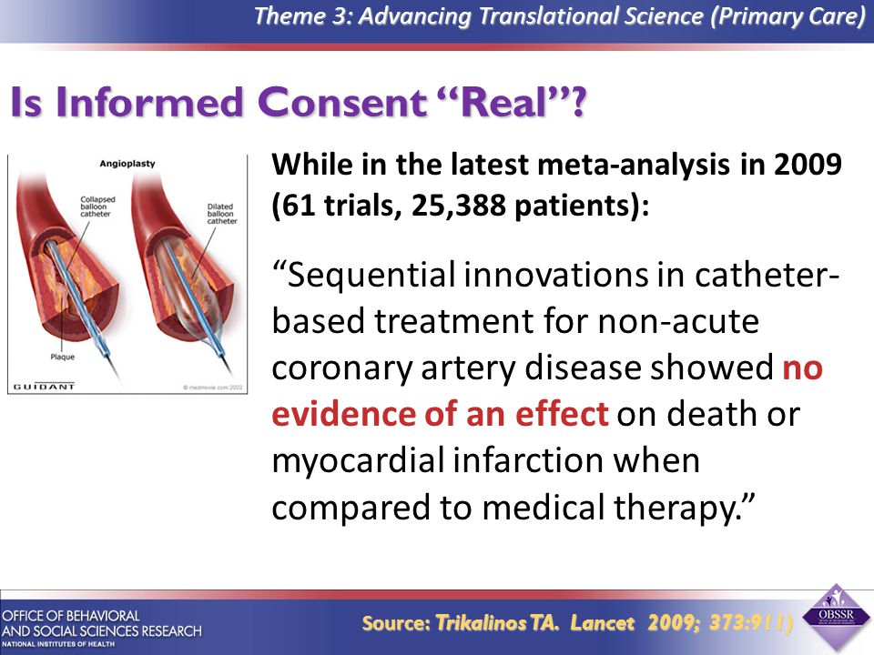 While in the latest meta-analysis in 2009 (61 trials, 25,388 patients): Sequential innovations in catheter- based treatment for non-acute coronary artery disease showed no evidence of an effect on death or myocardial infarction when compared to medical therapy. Is Informed Consent Real .