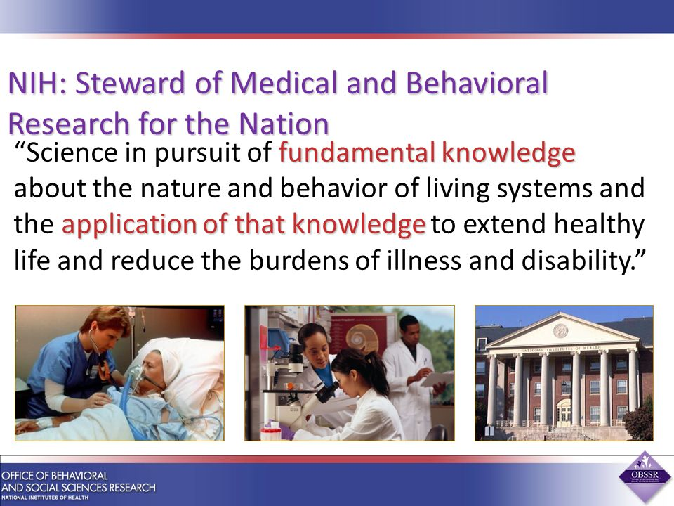 fundamental knowledge application of that knowledge Science in pursuit of fundamental knowledge about the nature and behavior of living systems and the application of that knowledge to extend healthy life and reduce the burdens of illness and disability. NIH: Steward of Medical and Behavioral Research for the Nation