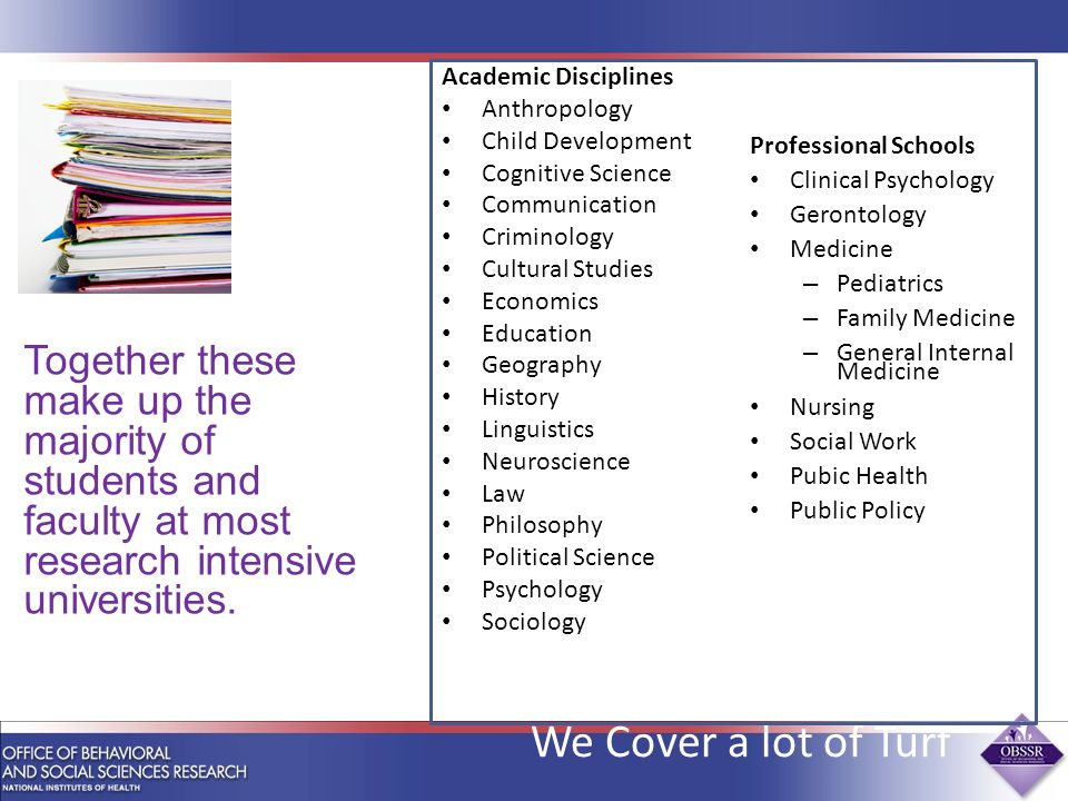 We Cover a lot of Turf Academic Disciplines Anthropology Child Development Cognitive Science Communication Criminology Cultural Studies Economics Education Geography History Linguistics Neuroscience Law Philosophy Political Science Psychology Sociology Professional Schools Clinical Psychology Gerontology Medicine – Pediatrics – Family Medicine – General Internal Medicine Nursing Social Work Pubic Health Public Policy Together these make up the majority of students and faculty at most research intensive universities.
